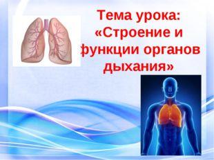 Тема урока: «Строение и функции органов дыхания»