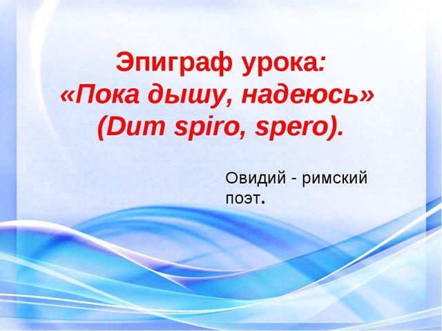 Эпиграф урока: «Пока дышу, надеюсь» (Dum spiro, spero). Овидий - римский поэт.