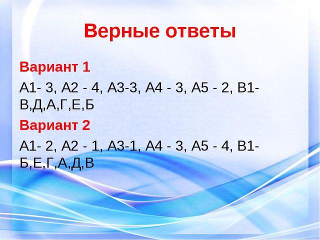 Верные ответы Вариант 1 А1- 3, А2 - 4, А3-3, А4 - 3, А5 - 2, В1- В,Д,А,Г,Е,Б...
