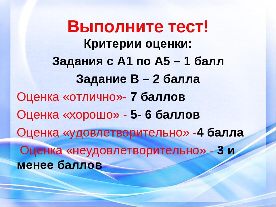 Выполните тест! Критерии оценки: Задания с А1 по А5 – 1 балл Задание В – 2 ба...