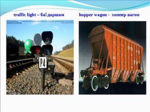 traffic light – бағдаршам hopper wagon - хоппер вагон