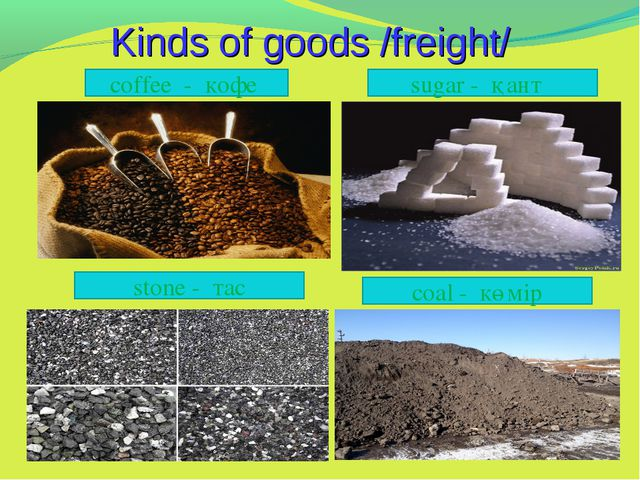 Kinds of goods /freight/ coffee - кофе  sugar - қант stone - тас coal - көмір