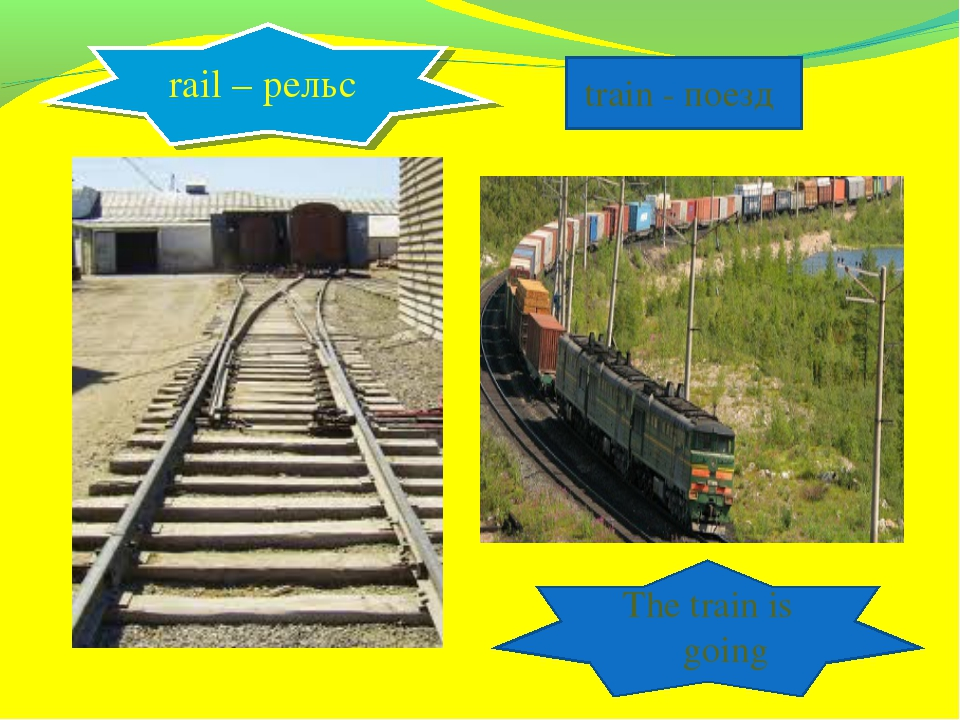rail – рельс train - поезд The train is going