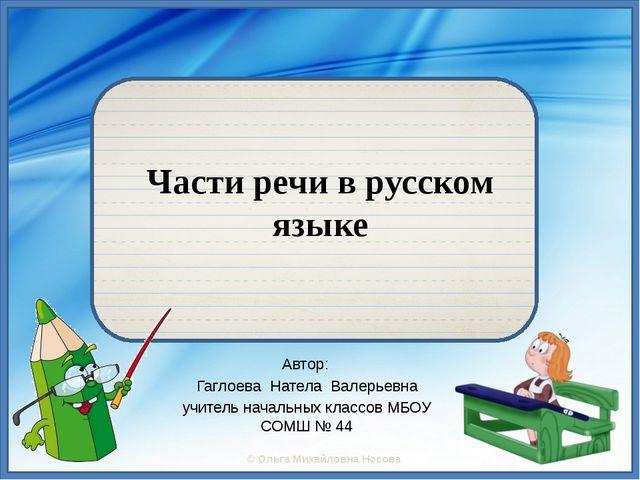 Части речи в русском языке Автор: Гаглоева Натела Валерьевна учитель начальн...