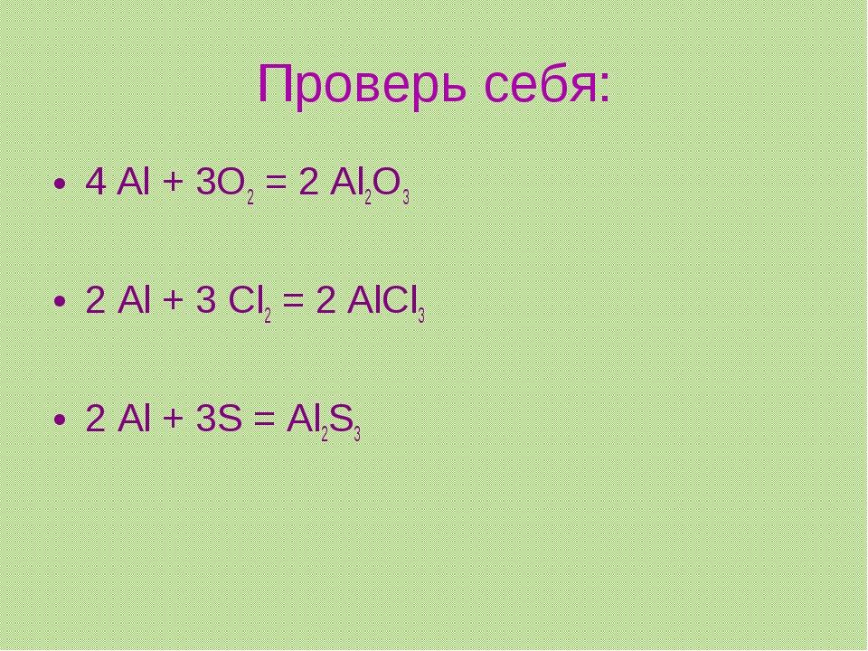 Проверь себя: 4 Al + 3O2 = 2 Al2O3 2 Al + 3 Cl2 = 2 AlCl3 2 Al + 3S = Al2S3