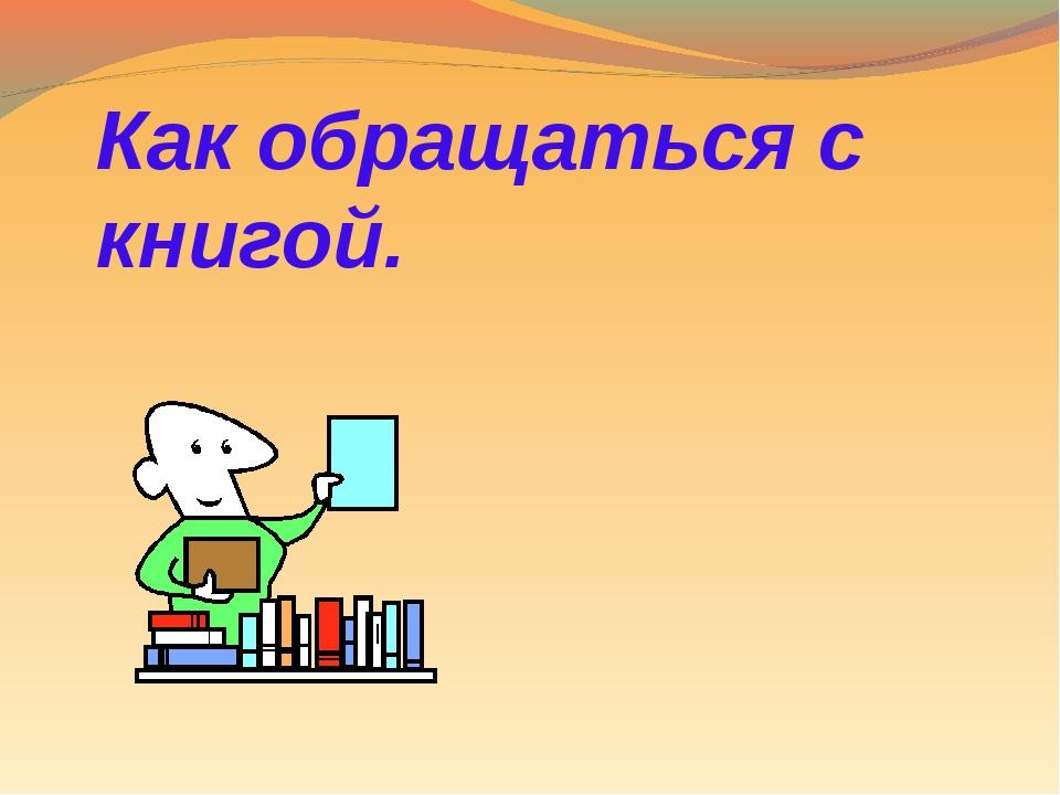 Как обращаться с книгой.