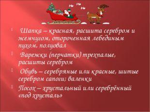 Шапка – красная, расшита серебром и жемчугом, отороченная лебединым пухом, п