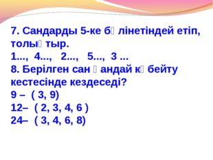 7. Сандарды 5-ке бөлінетіндей етіп, толықтыр. 1..., 4..., 2..., 5..., 3 ... 8