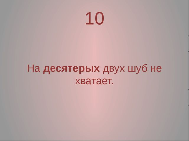 10 На десятерых двух шуб не хватает.
