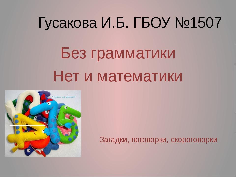 Гусакова И.Б. ГБОУ №1507 Без грамматики Нет и математики Загадки, поговорки,...