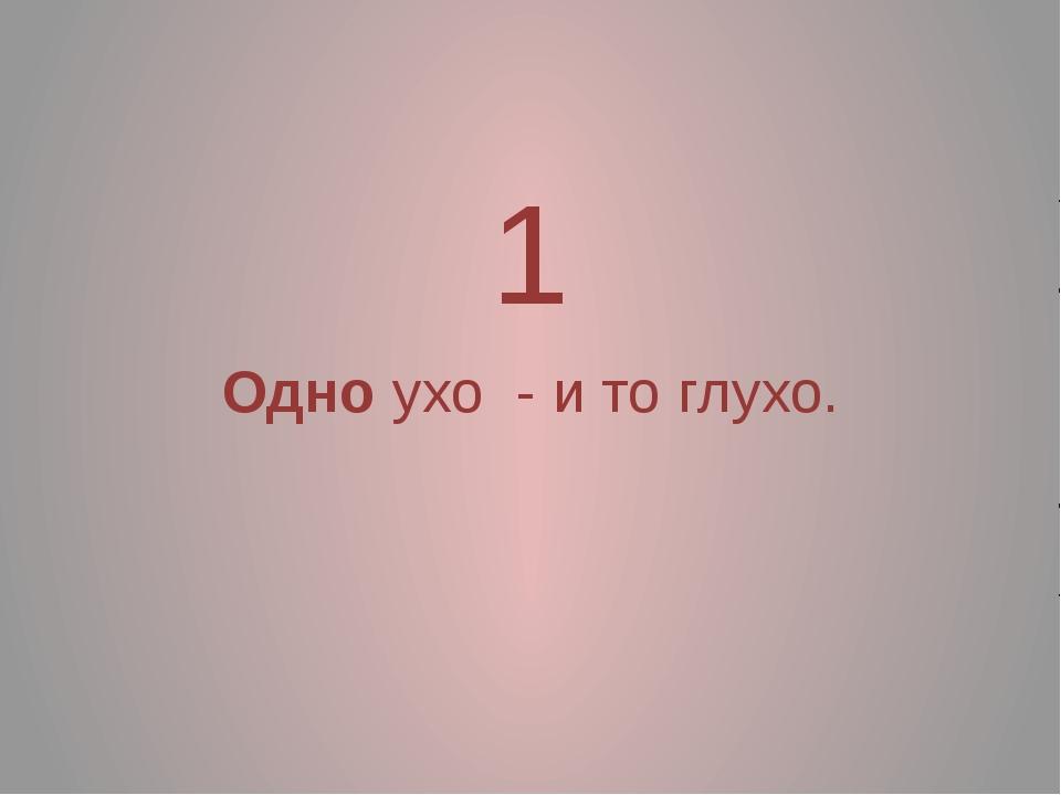 1 Одно ухо - и то глухо.