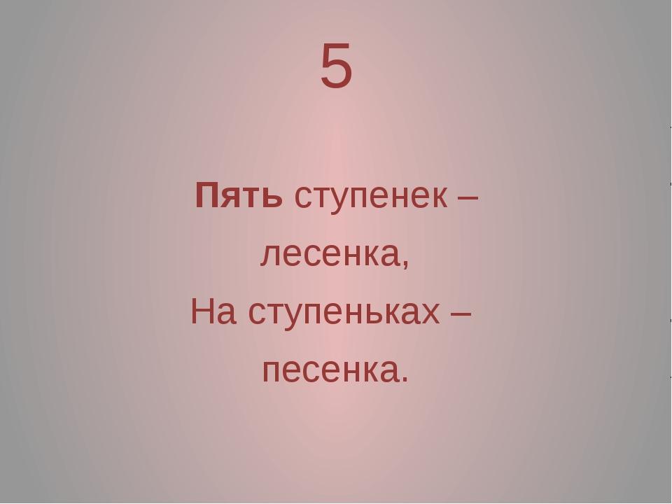 5 Пять ступенек – лесенка, На ступеньках – песенка.