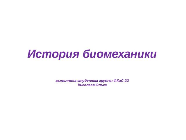 История биомеханики выполнила студентка группы ФКиС-22 Киселева Ольга
