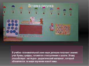 В учебно- познавательной зоне наши детишки получают знания: учат буквы, цифры