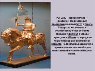 Ры́царь- первоначально— «всадник»;средневековый дворянскийпочётныйтитул