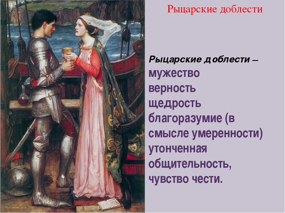 Рыцарские доблести — мужество верность щедрость благоразумие (в смысле умере...