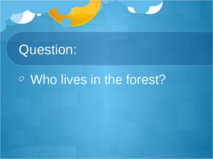 Question: Who lives in the forest?