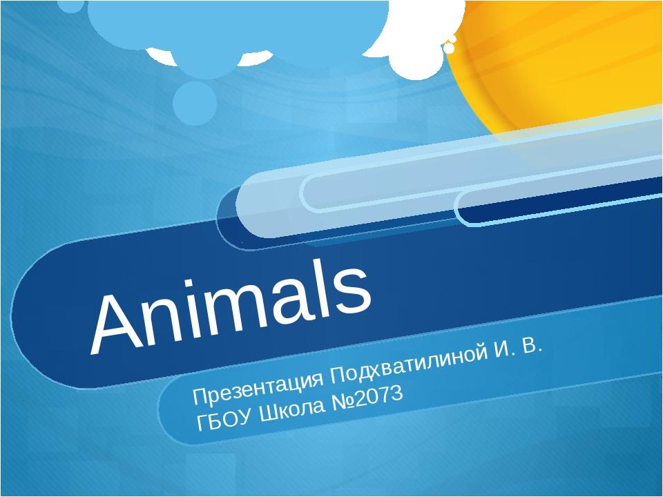 Animals Презентация Подхватилиной И. В. ГБОУ Школа №2073