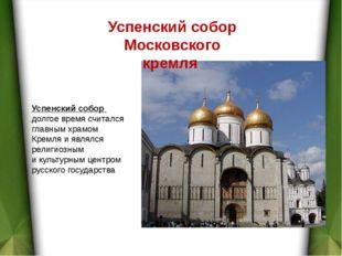 Успенский собор Московского кремля Успенский собор долгое время считался глав