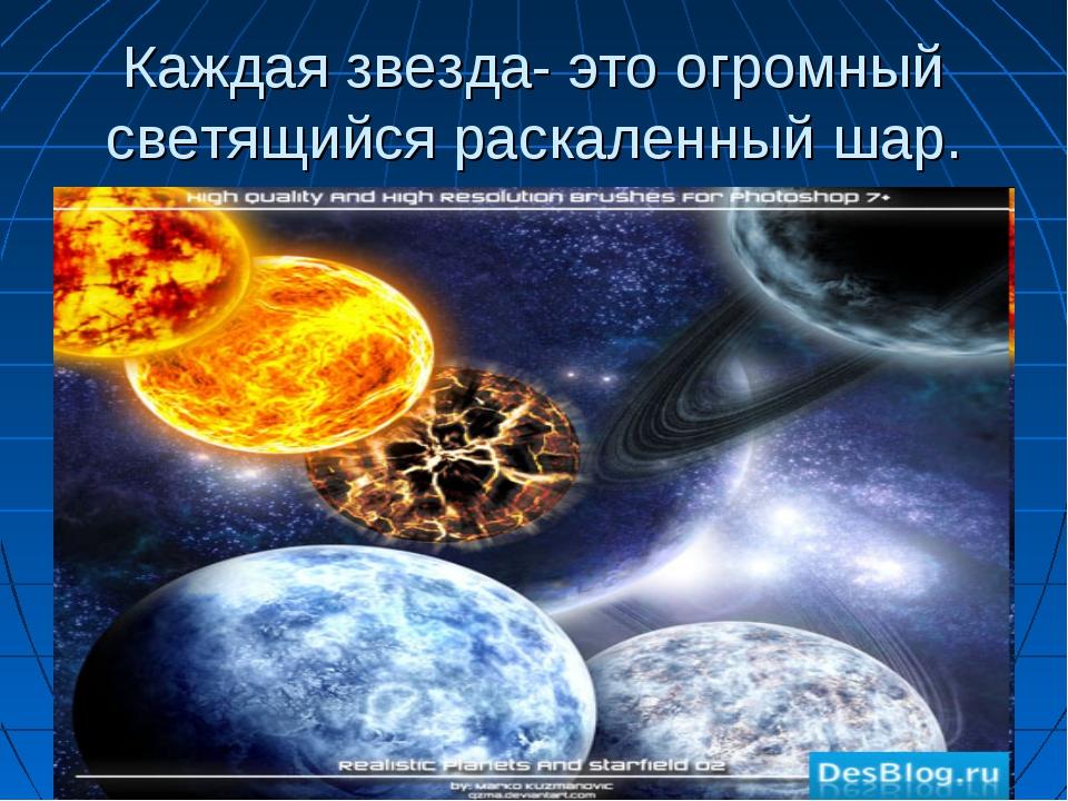 Каждая звезда- это огромный светящийся раскаленный шар.