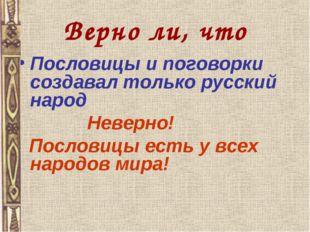 Верно ли, что Пословицы и поговорки создавал только русский народ Неверно! По