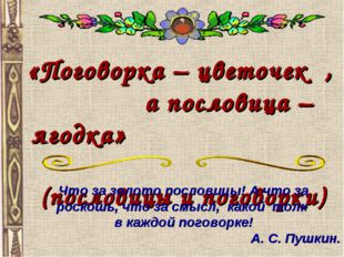 «Поговорка – цветочек , а пословица – ягодка» (пословицы и поговорки) Что за