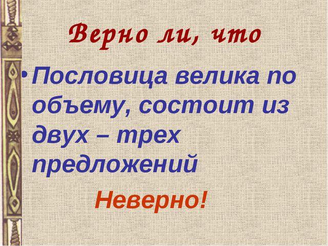 Верно ли, что Пословица велика по объему, состоит из двух – трех предложений...