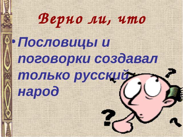 Верно ли, что Пословицы и поговорки создавал только русский народ