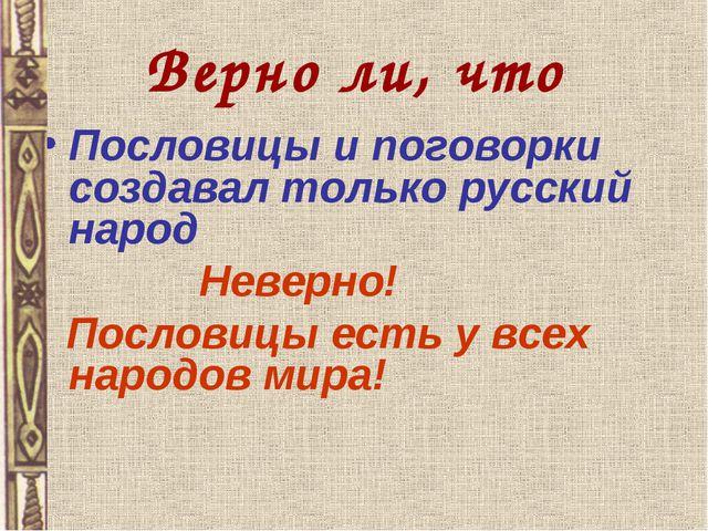 Верно ли, что Пословицы и поговорки создавал только русский народ Неверно! По...