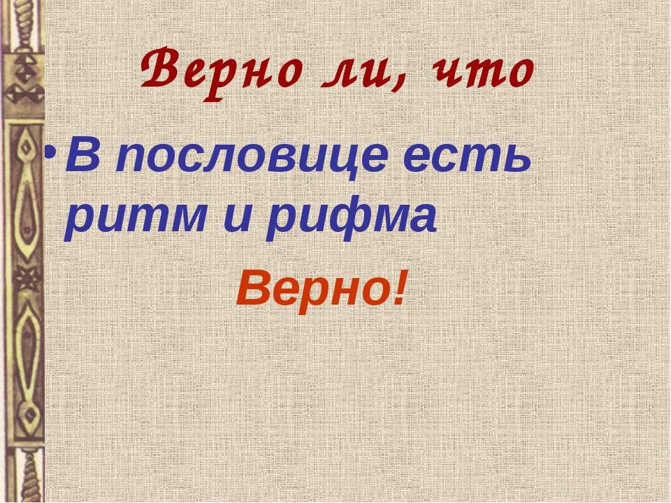 Верно ли, что В пословице есть ритм и рифма Верно!