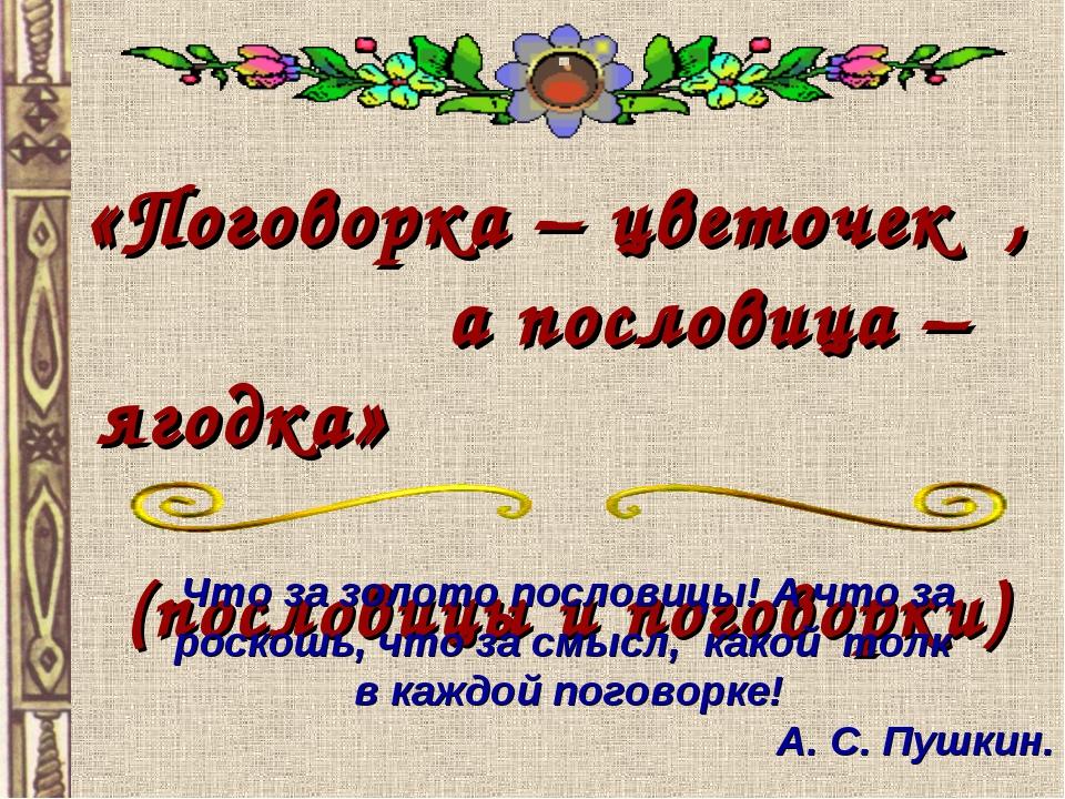«Поговорка – цветочек , а пословица – ягодка» (пословицы и поговорки) Что за...