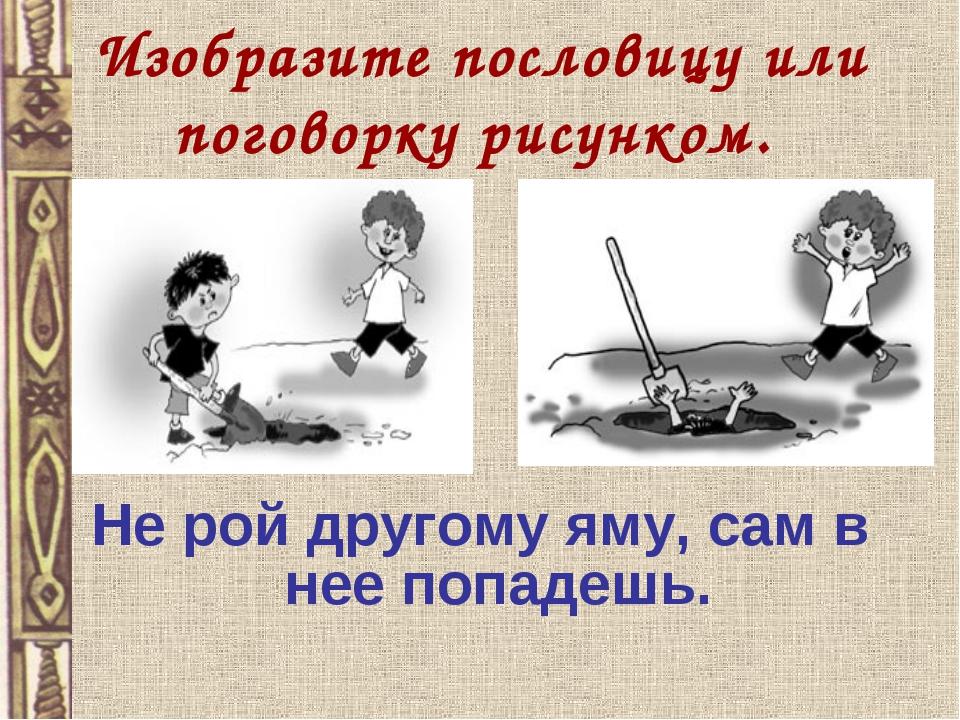 Изобразите пословицу или поговорку рисунком. Не рой другому яму, сам в нее по...