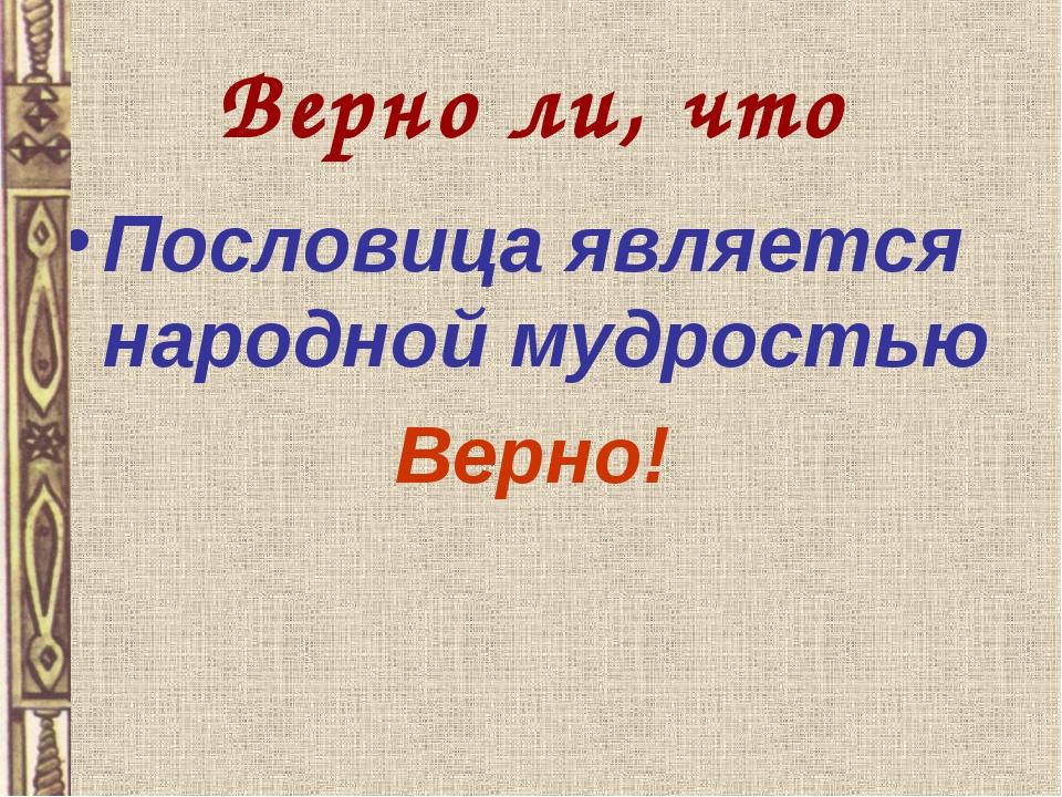 Верно ли, что Пословица является народной мудростью Верно!