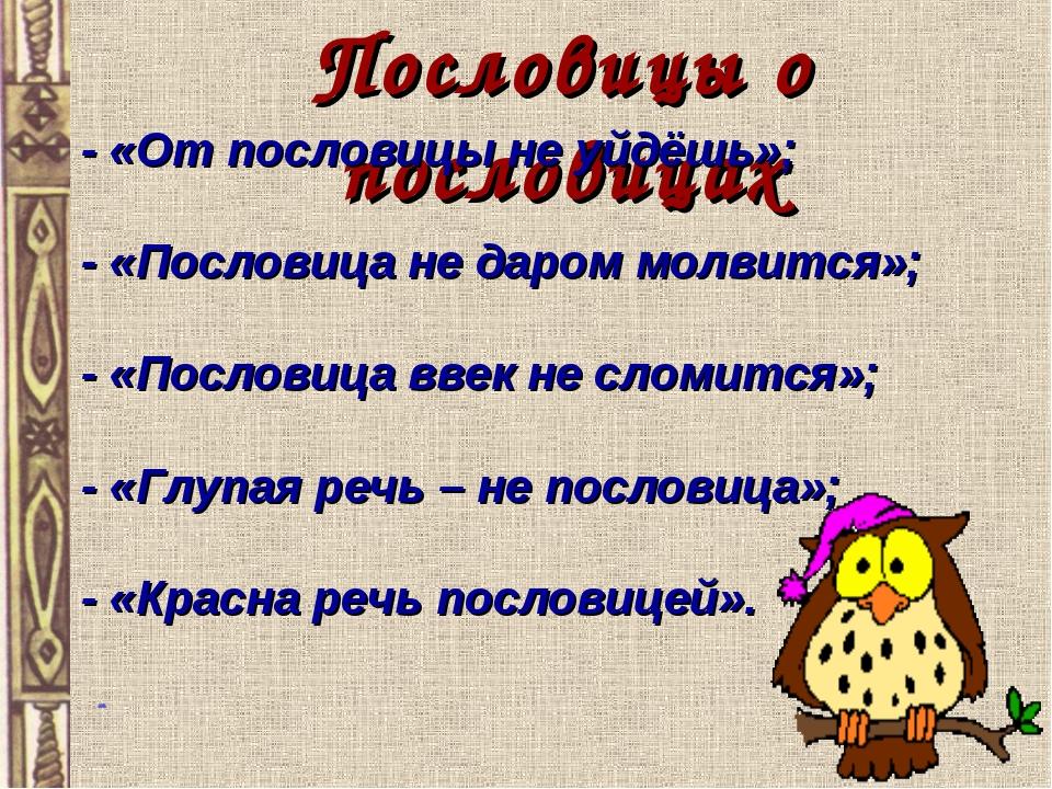 Пословицы о пословицах - «От пословицы не уйдёшь»; - «Пословица не даром мол...