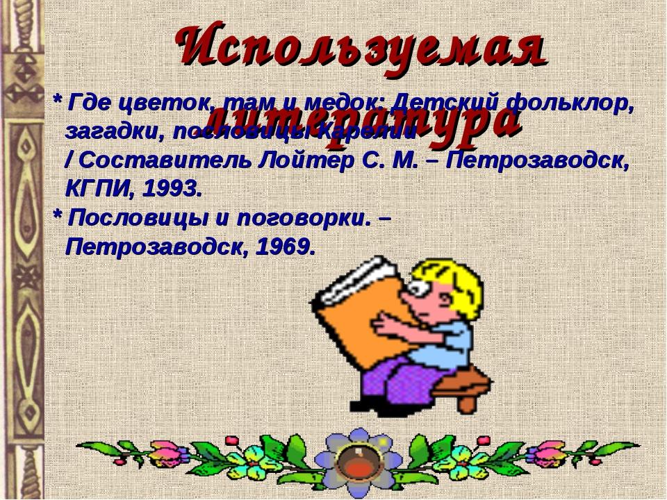 Используемая литература * Где цветок, там и медок: Детский фольклор, загадки,...