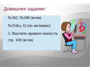 Домашнее задание: №342, №348 (всем) №254(а, б) (по желанию) 2. Выучить правил