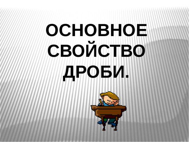 ОСНОВНОЕ СВОЙСТВО ДРОБИ.
