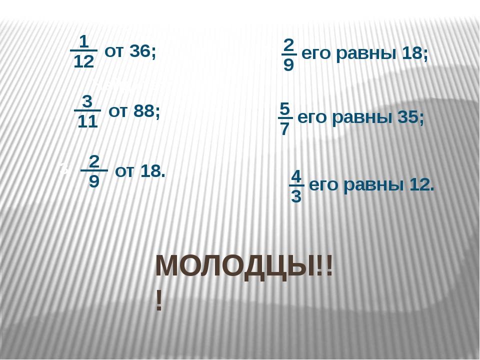 Найдите: МОЛОДЦЫ!!! от 36; от 88; 1 его равны 18; его равны 35; его равны 12.