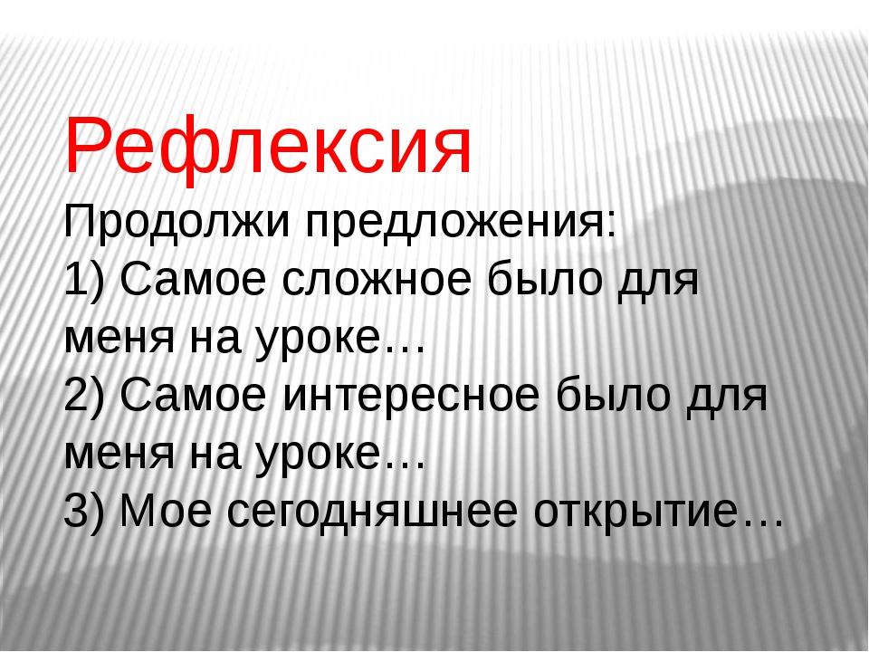 Рефлексия Продолжи предложения: 1) Самое сложное было для меня на уроке… 2) С...