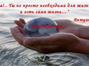 """""""Вода!.. Ты не просто необходима для жизни, ты и есть сама жизнь…"""" Антуан де"""