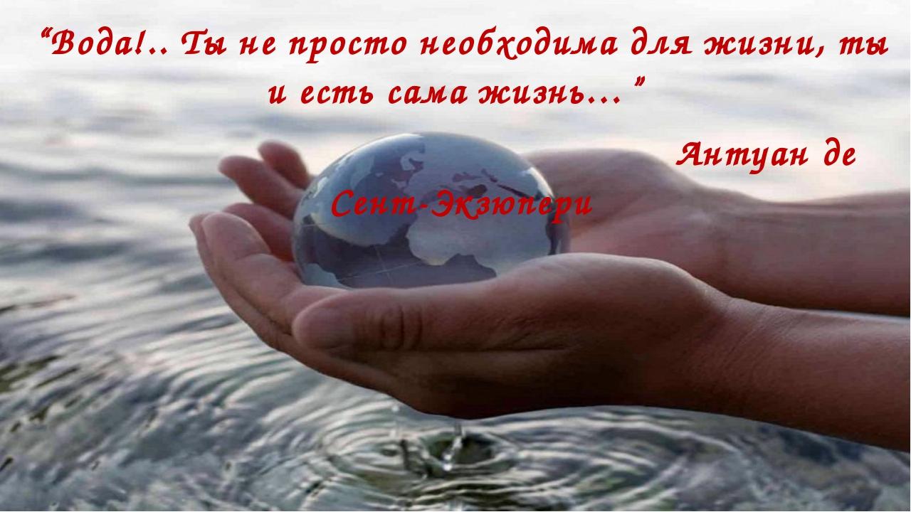 """""""Вода!.. Ты не просто необходима для жизни, ты и есть сама жизнь…"""" Антуан де..."""