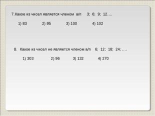 7.Какое из чисел является членом а/п 3; 6; 9; 12…. 1) 83 2) 95 3) 100 4) 102