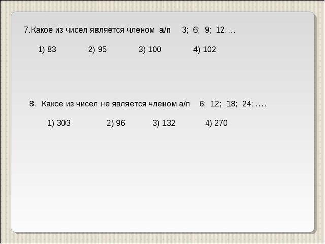 7.Какое из чисел является членом а/п 3; 6; 9; 12…. 1) 83 2) 95 3) 100 4) 102...