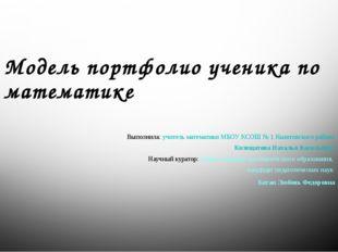 Модель портфолио ученика по математике Выполнила: учитель математики МБОУ КСО