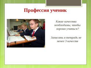 Профессия ученик Какие качества необходимы, чтобы хорошо учиться? Записать в