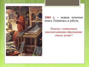 1564 г. – первая печатная книга. Появилась и азбука. Почему с появлением книг