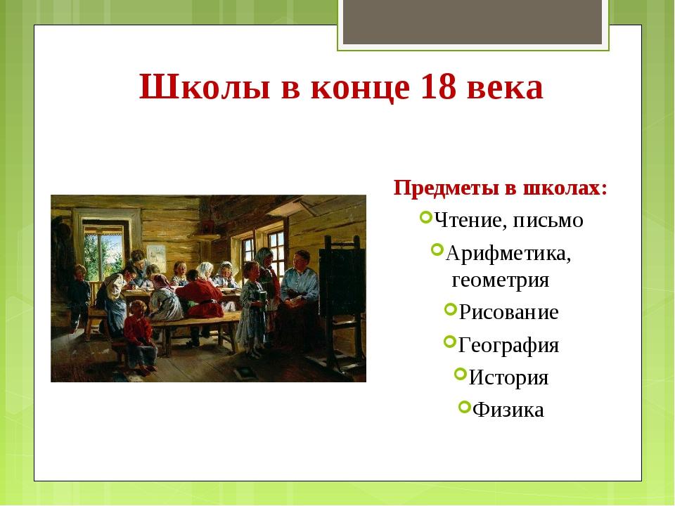 Школы в конце 18 века Предметы в школах: Чтение, письмо Арифметика, геометрия...