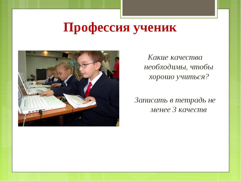 Профессия ученик Какие качества необходимы, чтобы хорошо учиться? Записать в...