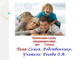 Презентация к уроку окружающего мира для 2 класса Тема: Семья. Родственники.