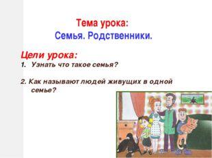 Тема урока: Семья. Родственники. Цели урока: Узнать что такое семья? 2. Как н